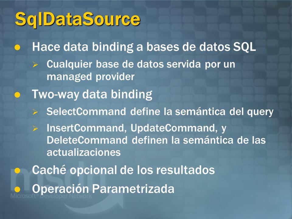 SqlDataSource Hace data binding a bases de datos SQL Cualquier base de datos servida por un managed provider Two-way data binding SelectCommand define la semántica del query InsertCommand, UpdateCommand, y DeleteCommand definen la semántica de las actualizaciones Caché opcional de los resultados Operación Parametrizada