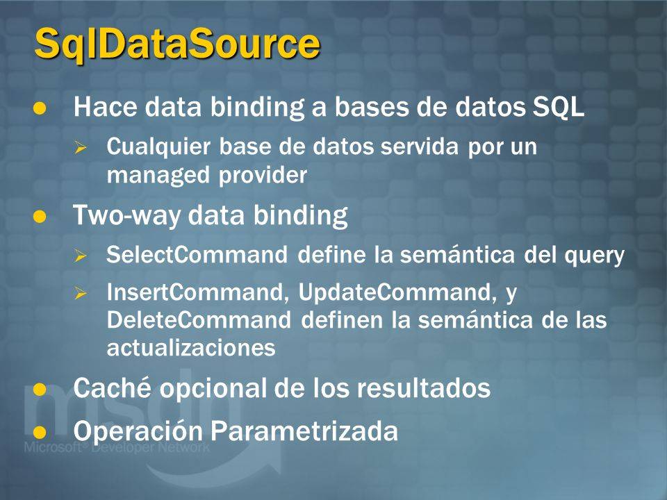 SqlDataSource Hace data binding a bases de datos SQL Cualquier base de datos servida por un managed provider Two-way data binding SelectCommand define