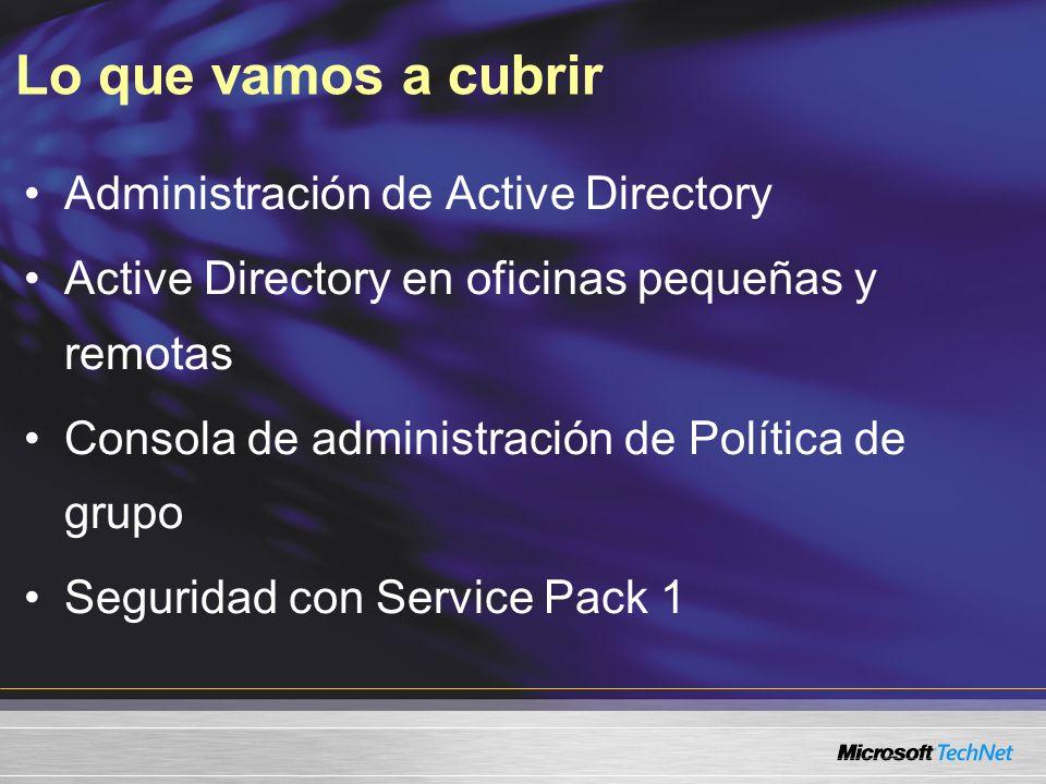 Lo que vamos a cubrir Administración de Active Directory Active Directory en oficinas pequeñas y remotas Consola de administración de Política de grupo Seguridad con Service Pack 1