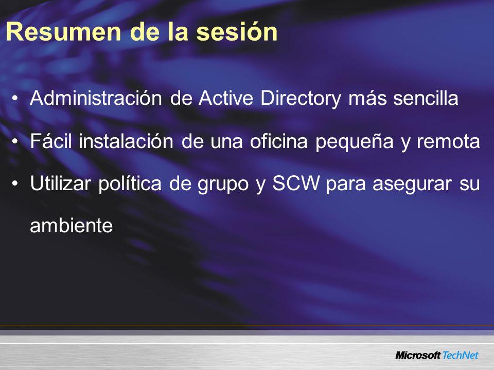 Resumen de la sesión Administración de Active Directory más sencilla Fácil instalación de una oficina pequeña y remota Utilizar política de grupo y SCW para asegurar su ambiente