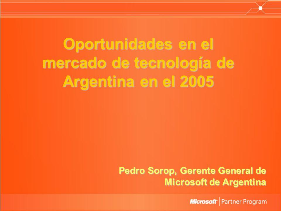 Oportunidades en el mercado de tecnología de Argentina en el 2005 Pedro Sorop, Gerente General de Microsoft de Argentina