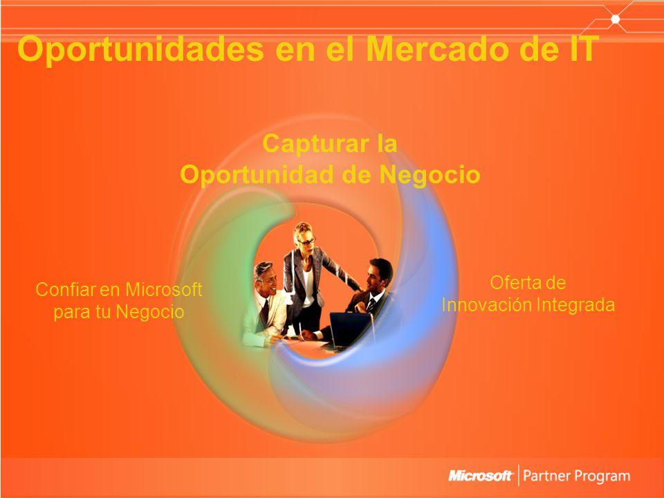 Capturar la Oportunidad de Negocio Oportunidades en el Mercado de IT Confiar en Microsoft para tu Negocio Oferta de Innovación Integrada