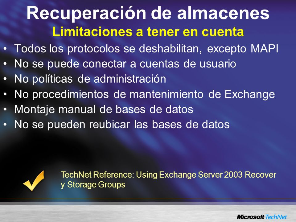 Recuperación de almacenes Limitaciones a tener en cuenta Todos los protocolos se deshabilitan, excepto MAPI No se puede conectar a cuentas de usuario No políticas de administración No procedimientos de mantenimiento de Exchange Montaje manual de bases de datos No se pueden reubicar las bases de datos TechNet Reference: Using Exchange Server 2003 Recover y Storage Groups