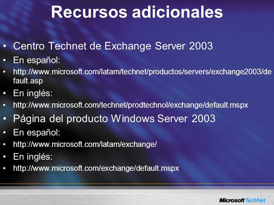 Recursos adicionales Centro Technet de Exchange Server 2003 En español: http://www.microsoft.com/latam/technet/productos/servers/exchange2003/de fault.asp En inglés: http://www.microsoft.com/technet/prodtechnol/exchange/default.mspx Página del producto Windows Server 2003 En español: http://www.microsoft.com/latam/exchange/ En inglés: http://www.microsoft.com/exchange/default.mspx