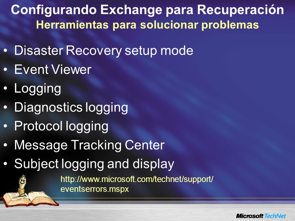 Configurando Exchange para Recuperación Herramientas para solucionar problemas Disaster Recovery setup mode Event Viewer Logging Diagnostics logging Protocol logging Message Tracking Center Subject logging and display http://www.microsoft.com/technet/support/ eventserrors.mspx