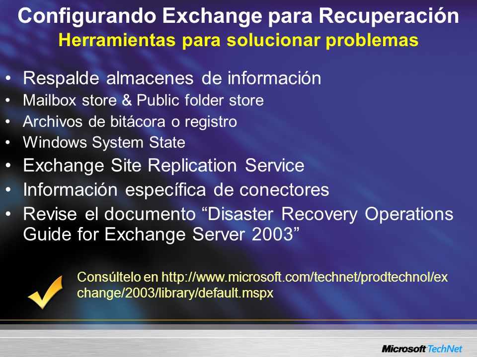 Configurando Exchange para Recuperación Herramientas para solucionar problemas Respalde almacenes de información Mailbox store & Public folder store Archivos de bitácora o registro Windows System State Exchange Site Replication Service Información específica de conectores Revise el documento Disaster Recovery Operations Guide for Exchange Server 2003 Consúltelo en http://www.microsoft.com/technet/prodtechnol/ex change/2003/library/default.mspx