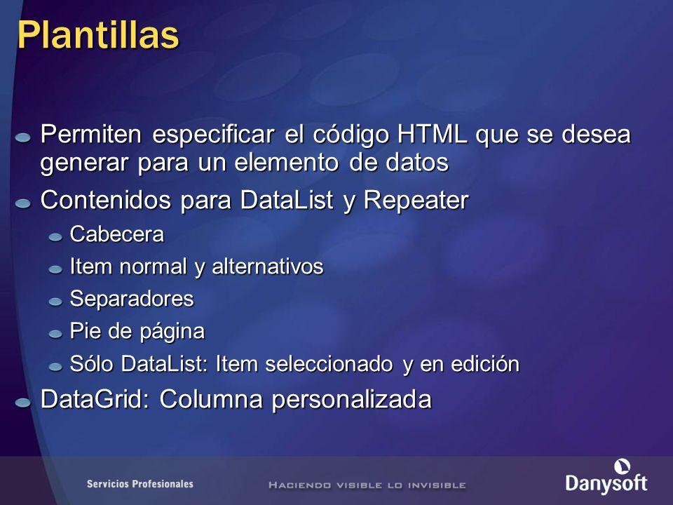 Plantillas Permiten especificar el código HTML que se desea generar para un elemento de datos Contenidos para DataList y Repeater Cabecera Item normal y alternativos Separadores Pie de página Sólo DataList: Item seleccionado y en edición DataGrid: Columna personalizada