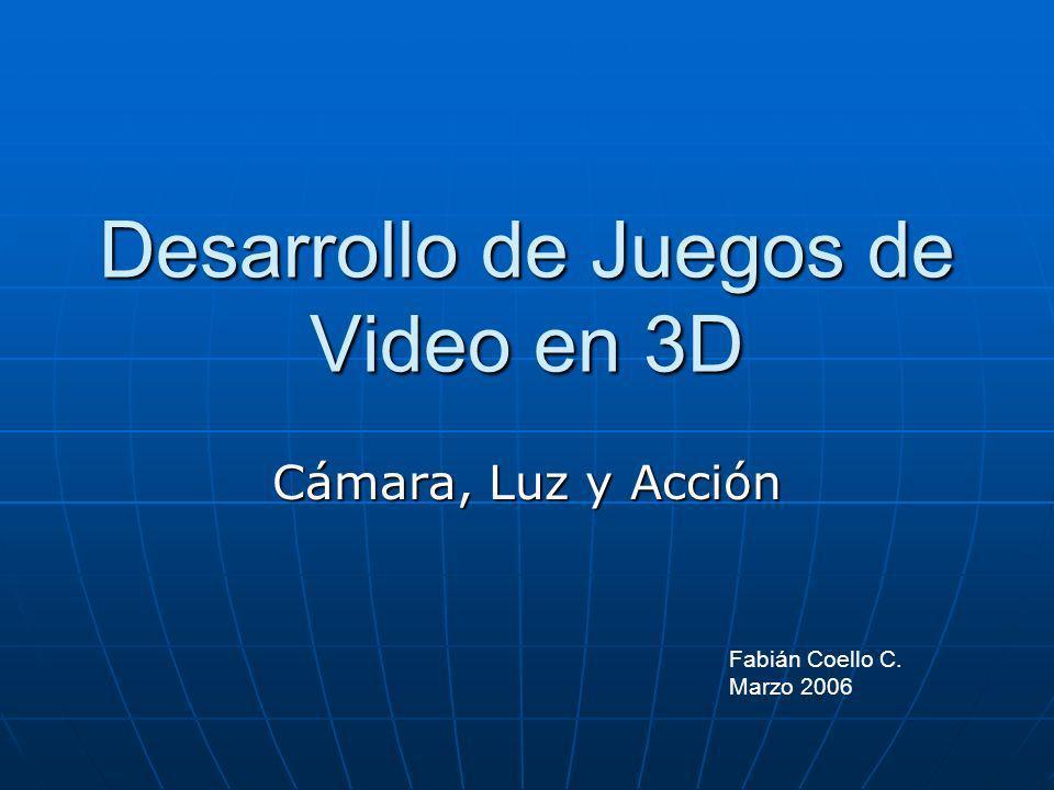 Desarrollo de Juegos de Video en 3D Cámara, Luz y Acción Fabián Coello C. Marzo 2006