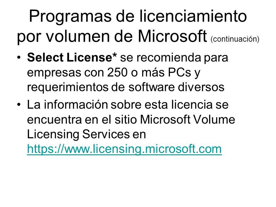 Programas de licenciamiento por volumen de Microsoft (continuación) Select License* se recomienda para empresas con 250 o más PCs y requerimientos de software diversos La información sobre esta licencia se encuentra en el sitio Microsoft Volume Licensing Services en https://www.licensing.microsoft.com https://www.licensing.microsoft.com