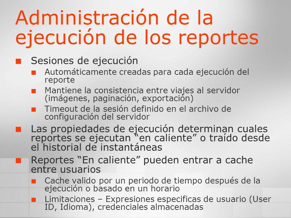 Administración de la ejecución de los reportes Sesiones de ejecución Automáticamente creadas para cada ejecución del reporte Mantiene la consistencia