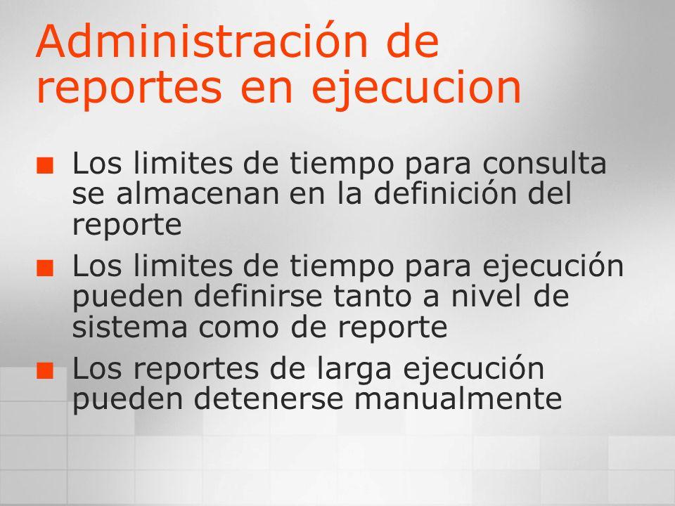 Administración de reportes en ejecucion Los limites de tiempo para consulta se almacenan en la definición del reporte Los limites de tiempo para ejecu