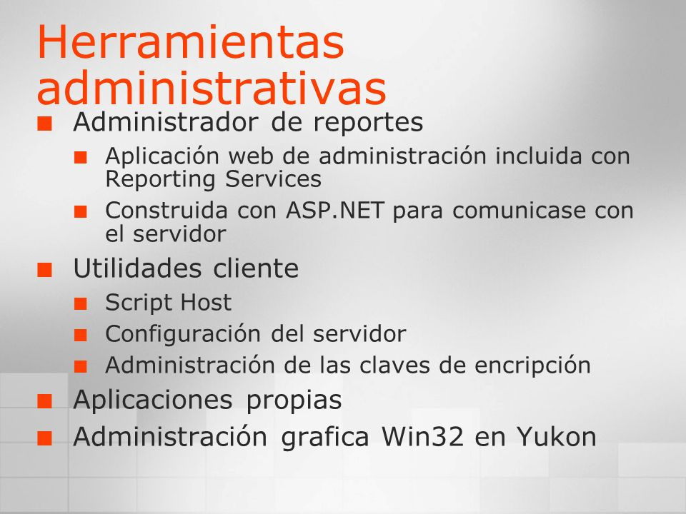 Herramientas administrativas Administrador de reportes Aplicación web de administración incluida con Reporting Services Construida con ASP.NET para co