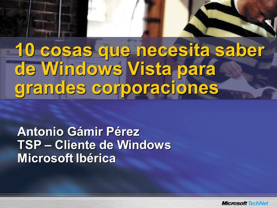 Antonio Gámir Pérez TSP – Cliente de Windows Microsoft Ibérica 10 cosas que necesita saber de Windows Vista para grandes corporaciones