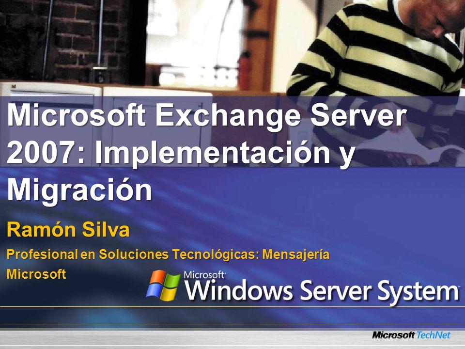 Microsoft Exchange Server 2007: Implementación y Migración Ramón Silva Profesional en Soluciones Tecnológicas: Mensajería Microsoft