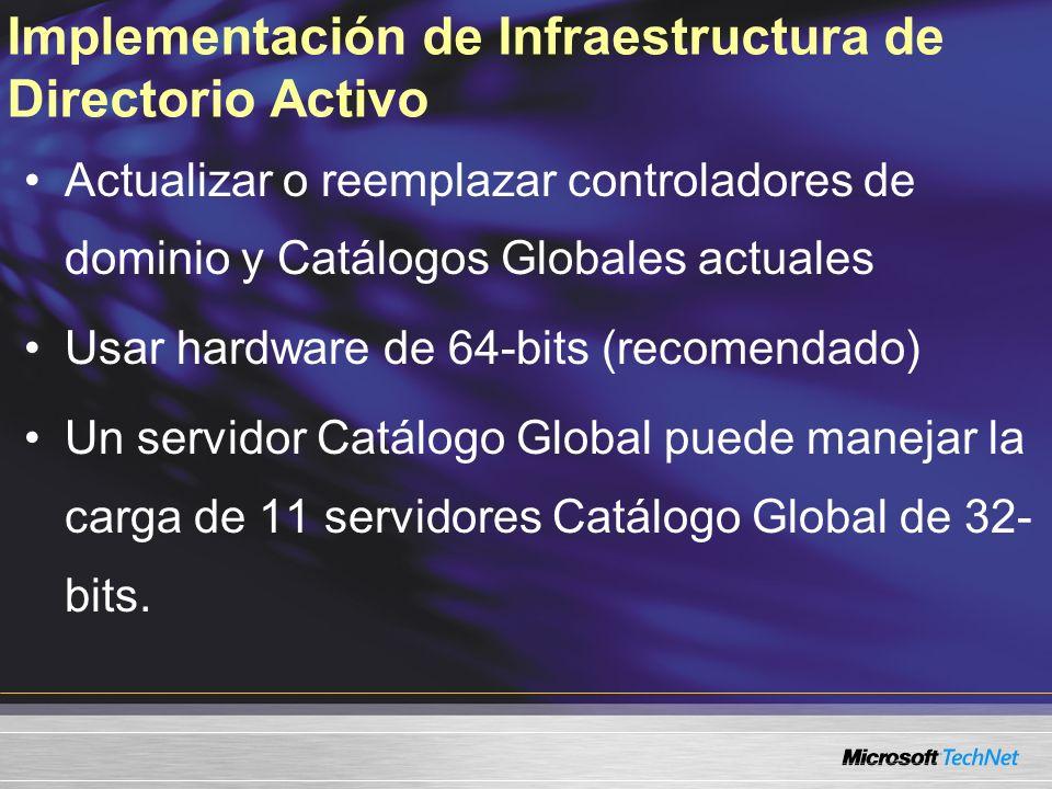 Implementación de Infraestructura de Directorio Activo Actualizar o reemplazar controladores de dominio y Catálogos Globales actuales Usar hardware de 64-bits (recomendado) Un servidor Catálogo Global puede manejar la carga de 11 servidores Catálogo Global de 32- bits.