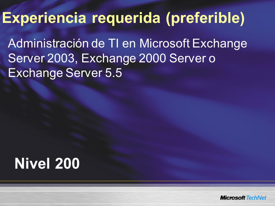 Nivel 200 Experiencia requerida (preferible) Administración de TI en Microsoft Exchange Server 2003, Exchange 2000 Server o Exchange Server 5.5