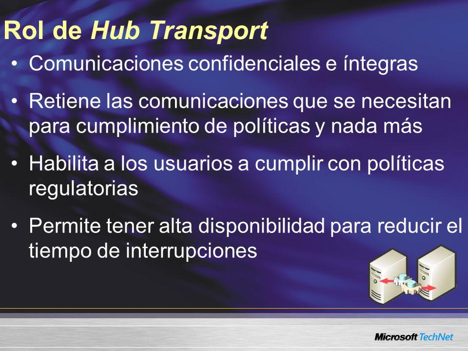 Rol de Hub Transport Comunicaciones confidenciales e íntegras Retiene las comunicaciones que se necesitan para cumplimiento de políticas y nada más Habilita a los usuarios a cumplir con políticas regulatorias Permite tener alta disponibilidad para reducir el tiempo de interrupciones