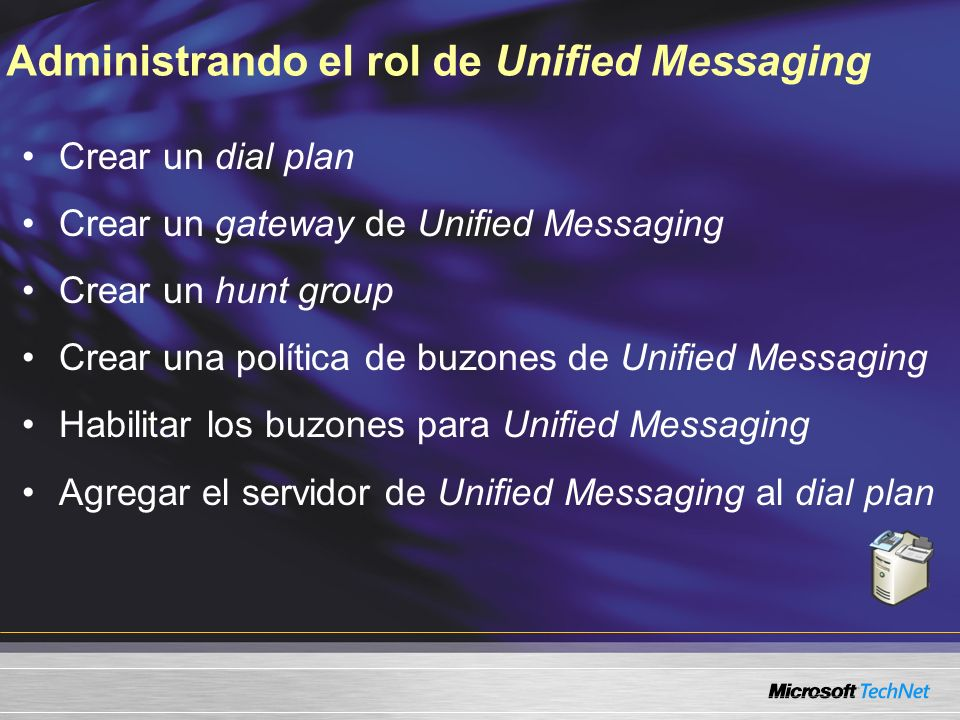 Administrando el rol de Unified Messaging Crear un dial plan Crear un gateway de Unified Messaging Crear un hunt group Crear una política de buzones de Unified Messaging Habilitar los buzones para Unified Messaging Agregar el servidor de Unified Messaging al dial plan