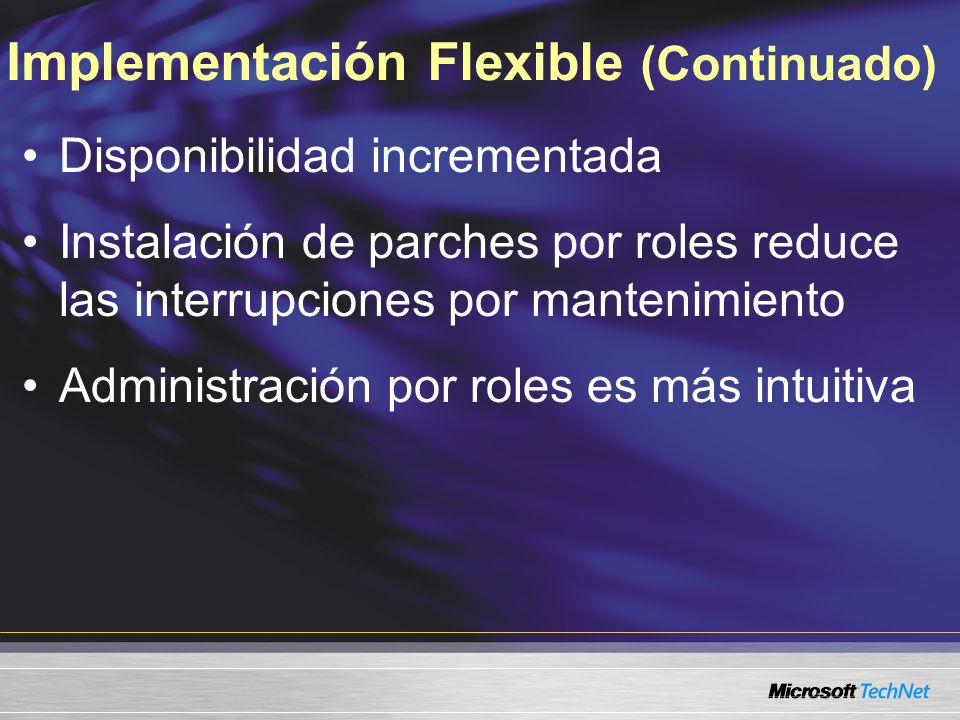 Implementación Flexible (Continuado) Disponibilidad incrementada Instalación de parches por roles reduce las interrupciones por mantenimiento Administración por roles es más intuitiva