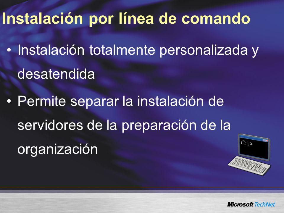 Instalación por línea de comando Instalación totalmente personalizada y desatendida Permite separar la instalación de servidores de la preparación de la organización