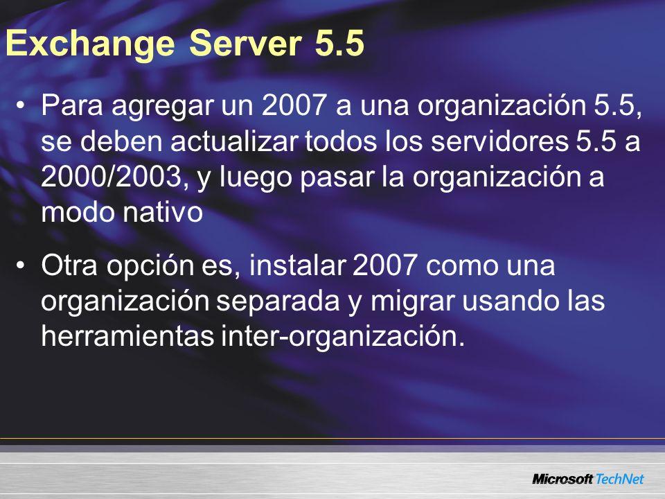 Exchange Server 5.5 Para agregar un 2007 a una organización 5.5, se deben actualizar todos los servidores 5.5 a 2000/2003, y luego pasar la organización a modo nativo Otra opción es, instalar 2007 como una organización separada y migrar usando las herramientas inter-organización.