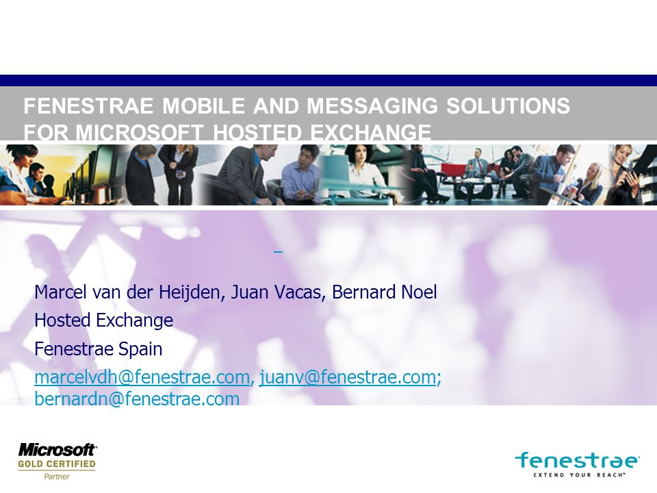 FENESTRAE MOBILE AND MESSAGING SOLUTIONS FOR MICROSOFT HOSTED EXCHANGE Marcel van der Heijden, Juan Vacas, Bernard Noel Hosted Exchange Fenestrae Spain marcelvdh@fenestrae.commarcelvdh@fenestrae.com, juanv@fenestrae.com; bernardn@fenestrae.comjuanv@fenestrae.com