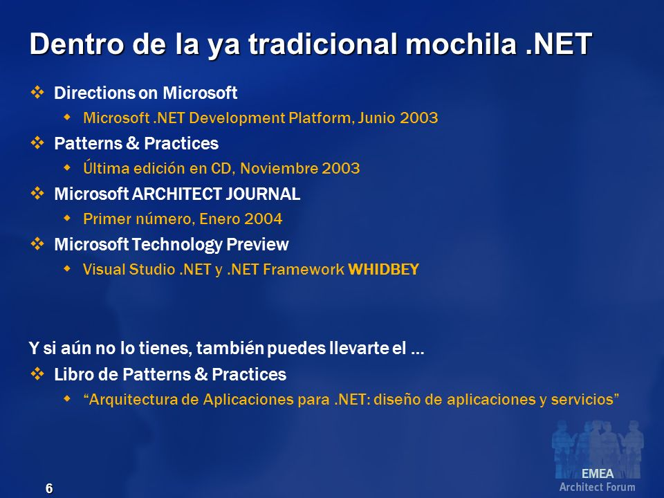 EMEA 6 Dentro de la ya tradicional mochila.NET Directions on Microsoft Microsoft.NET Development Platform, Junio 2003 Patterns & Practices Última edición en CD, Noviembre 2003 Microsoft ARCHITECT JOURNAL Primer número, Enero 2004 Microsoft Technology Preview Visual Studio.NET y.NET Framework WHIDBEY Y si aún no lo tienes, también puedes llevarte el … Libro de Patterns & Practices Arquitectura de Aplicaciones para.NET: diseño de aplicaciones y servicios