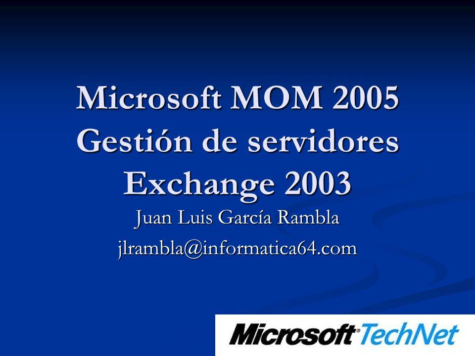 Microsoft MOM 2005 Gestión de servidores Exchange 2003 Juan Luis García Rambla jlrambla@informatica64.com