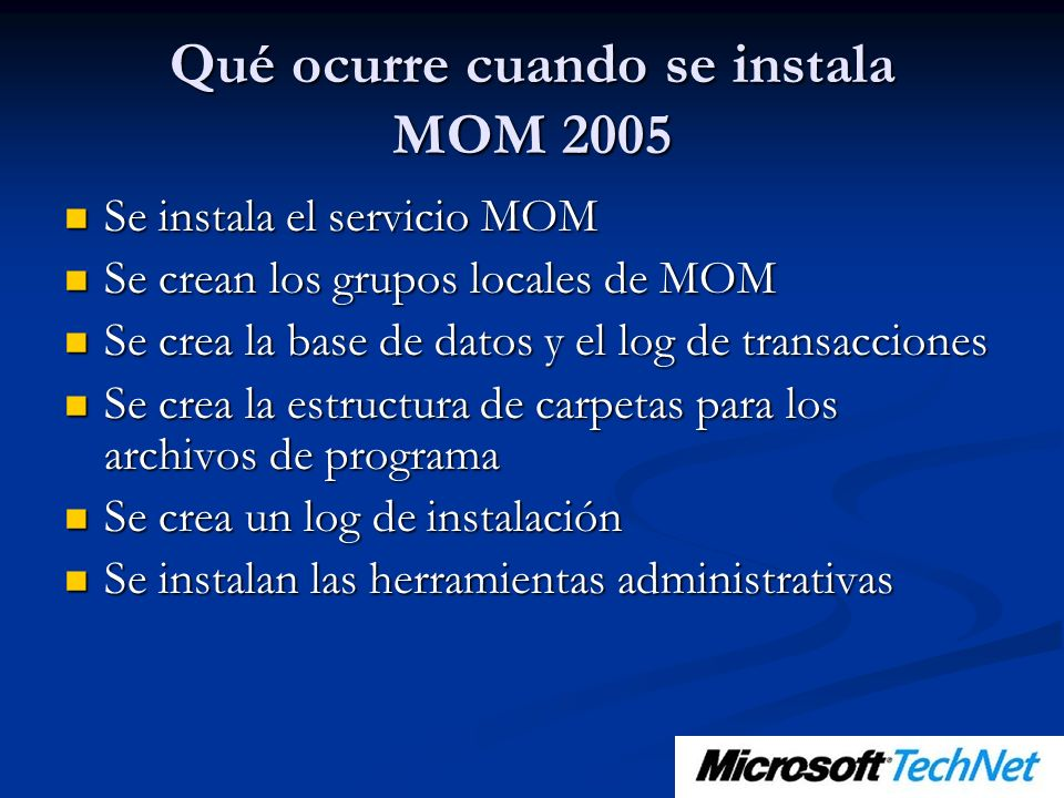 Qué ocurre cuando se instala MOM 2005 Se instala el servicio MOM Se instala el servicio MOM Se crean los grupos locales de MOM Se crean los grupos locales de MOM Se crea la base de datos y el log de transacciones Se crea la base de datos y el log de transacciones Se crea la estructura de carpetas para los archivos de programa Se crea la estructura de carpetas para los archivos de programa Se crea un log de instalación Se crea un log de instalación Se instalan las herramientas administrativas Se instalan las herramientas administrativas