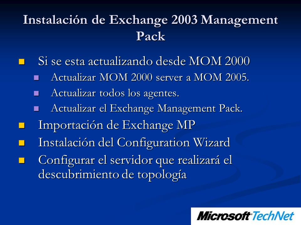 Instalación de Exchange 2003 Management Pack Si se esta actualizando desde MOM 2000 Si se esta actualizando desde MOM 2000 Actualizar MOM 2000 server a MOM 2005.