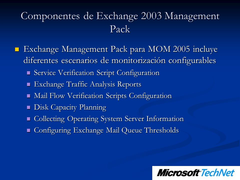 Componentes de Exchange 2003 Management Pack Exchange Management Pack para MOM 2005 incluye diferentes escenarios de monitorización configurables Exch