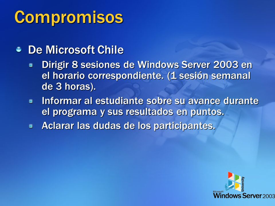 Compromisos De Microsoft Chile Dirigir 8 sesiones de Windows Server 2003 en el horario correspondiente. (1 sesión semanal de 3 horas). Informar al est