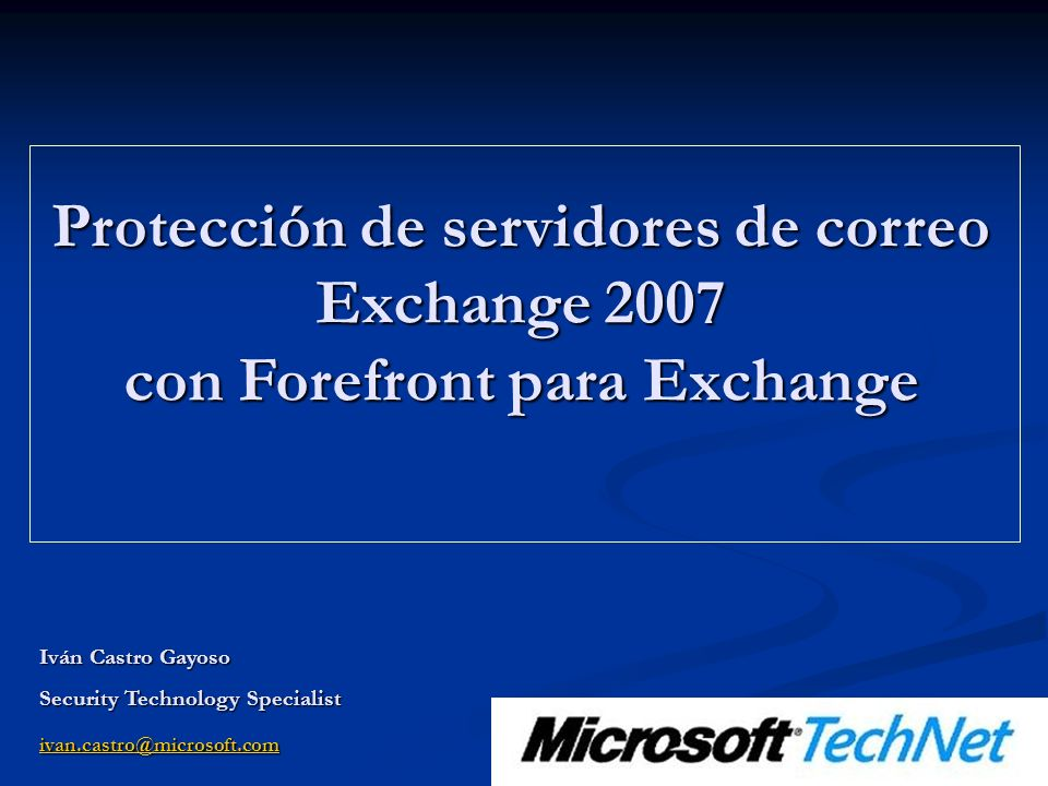 Protección de servidores de correo Exchange 2007 con Forefront para Exchange Iván Castro Gayoso Security Technology Specialist ivan.castro@microsoft.c