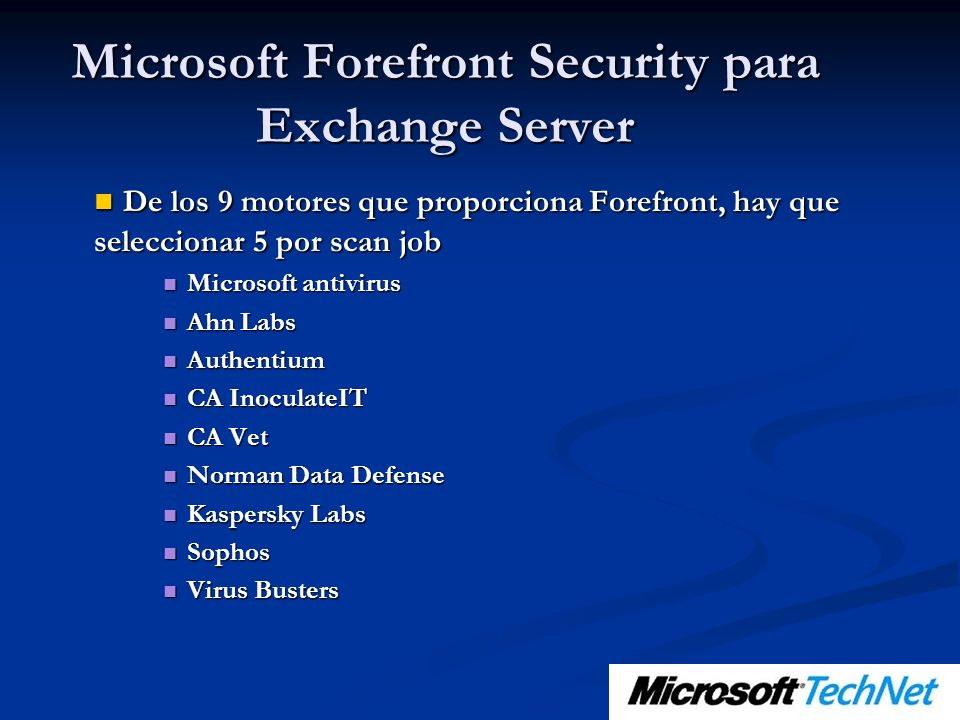 De los 9 motores que proporciona Forefront, hay que seleccionar 5 por scan job De los 9 motores que proporciona Forefront, hay que seleccionar 5 por scan job Microsoft antivirus Microsoft antivirus Ahn Labs Ahn Labs Authentium Authentium CA InoculateIT CA InoculateIT CA Vet CA Vet Norman Data Defense Norman Data Defense Kaspersky Labs Kaspersky Labs Sophos Sophos Virus Busters Virus Busters Microsoft Forefront Security para Exchange Server