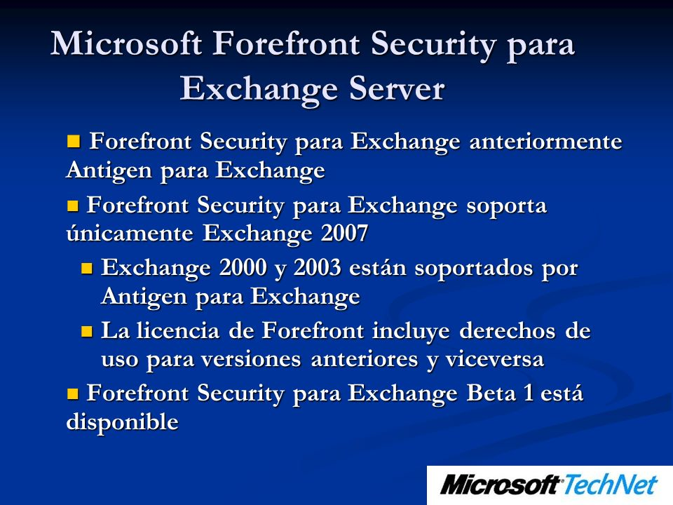Forefront Security para Exchange anteriormente Antigen para Exchange Forefront Security para Exchange anteriormente Antigen para Exchange Forefront Security para Exchange soporta únicamente Exchange 2007 Forefront Security para Exchange soporta únicamente Exchange 2007 Exchange 2000 y 2003 están soportados por Antigen para Exchange Exchange 2000 y 2003 están soportados por Antigen para Exchange La licencia de Forefront incluye derechos de uso para versiones anteriores y viceversa La licencia de Forefront incluye derechos de uso para versiones anteriores y viceversa Forefront Security para Exchange Beta 1 está disponible Forefront Security para Exchange Beta 1 está disponible Microsoft Forefront Security para Exchange Server