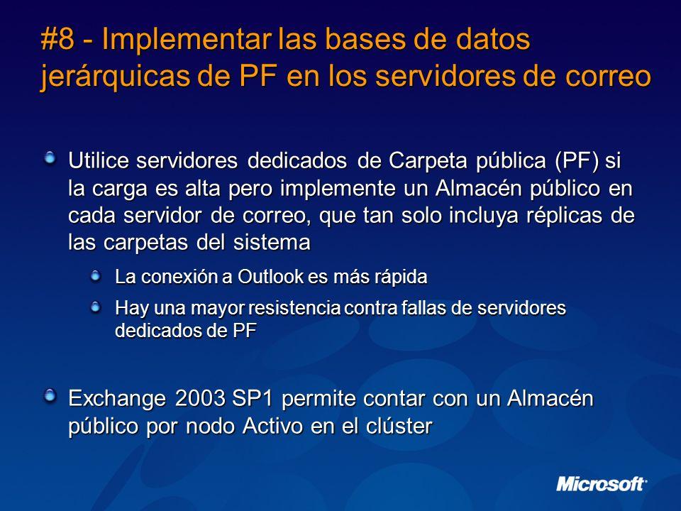 #8 - Implementar las bases de datos jerárquicas de PF en los servidores de correo Utilice servidores dedicados de Carpeta pública (PF) si la carga es alta pero implemente un Almacén público en cada servidor de correo, que tan solo incluya réplicas de las carpetas del sistema La conexión a Outlook es más rápida Hay una mayor resistencia contra fallas de servidores dedicados de PF Exchange 2003 SP1 permite contar con un Almacén público por nodo Activo en el clúster
