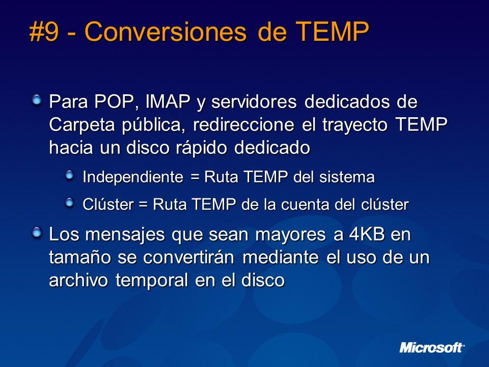 #9 - Conversiones de TEMP Para POP, IMAP y servidores dedicados de Carpeta pública, redireccione el trayecto TEMP hacia un disco rápido dedicado Independiente = Ruta TEMP del sistema Clúster = Ruta TEMP de la cuenta del clúster Los mensajes que sean mayores a 4KB en tamaño se convertirán mediante el uso de un archivo temporal en el disco