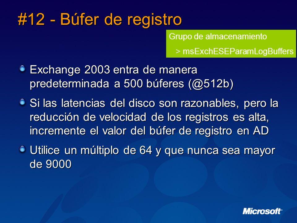 #12 - Búfer de registro Exchange 2003 entra de manera predeterminada a 500 búferes (@512b) Si las latencias del disco son razonables, pero la reducción de velocidad de los registros es alta, incremente el valor del búfer de registro en AD Utilice un múltiplo de 64 y que nunca sea mayor de 9000 Grupo de almacenamiento > msExchESEParamLogBuffers