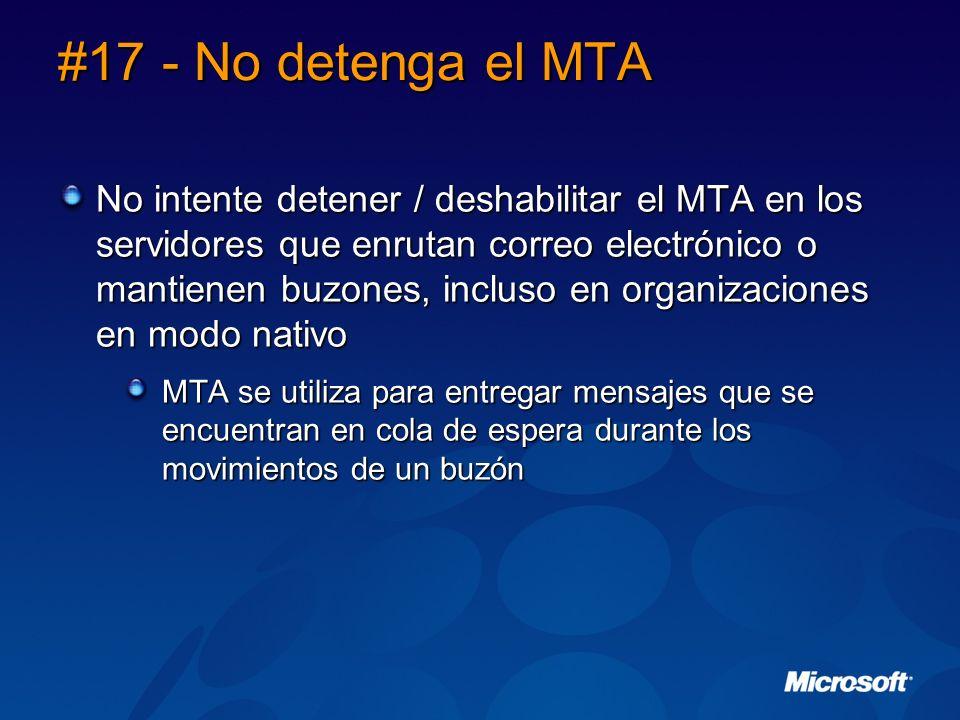 #17 - No detenga el MTA No intente detener / deshabilitar el MTA en los servidores que enrutan correo electrónico o mantienen buzones, incluso en organizaciones en modo nativo MTA se utiliza para entregar mensajes que se encuentran en cola de espera durante los movimientos de un buzón