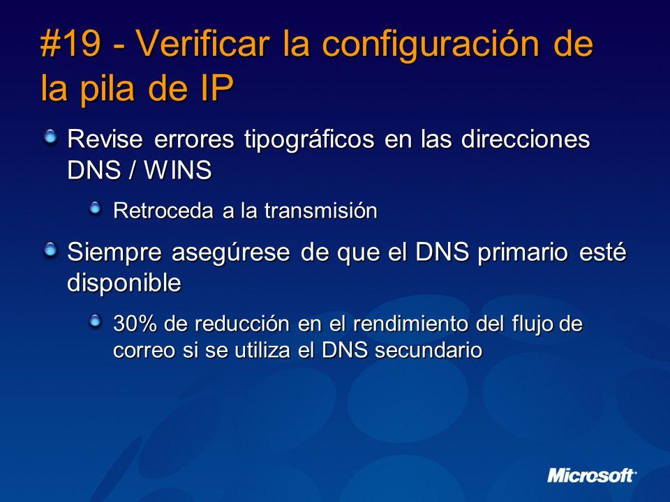 #19 - Verificar la configuración de la pila de IP Revise errores tipográficos en las direcciones DNS / WINS Retroceda a la transmisión Siempre asegúrese de que el DNS primario esté disponible 30% de reducción en el rendimiento del flujo de correo si se utiliza el DNS secundario