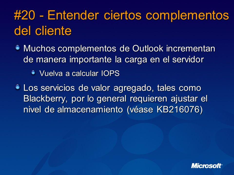 #20 - Entender ciertos complementos del cliente Muchos complementos de Outlook incrementan de manera importante la carga en el servidor Vuelva a calcular IOPS Los servicios de valor agregado, tales como Blackberry, por lo general requieren ajustar el nivel de almacenamiento (véase KB216076)