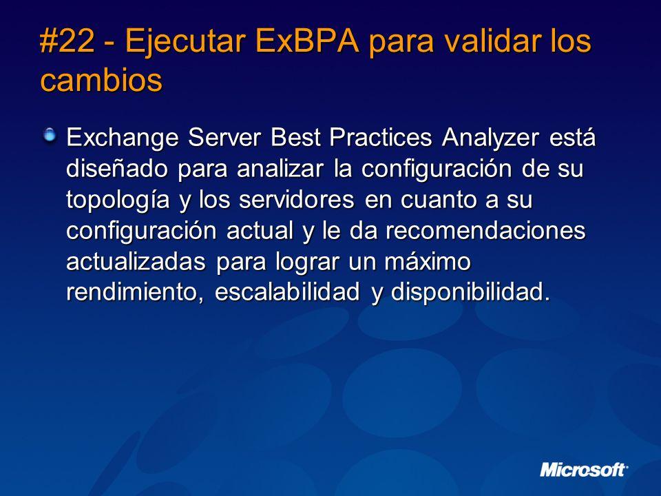 #22 - Ejecutar ExBPA para validar los cambios Exchange Server Best Practices Analyzer está diseñado para analizar la configuración de su topología y los servidores en cuanto a su configuración actual y le da recomendaciones actualizadas para lograr un máximo rendimiento, escalabilidad y disponibilidad.