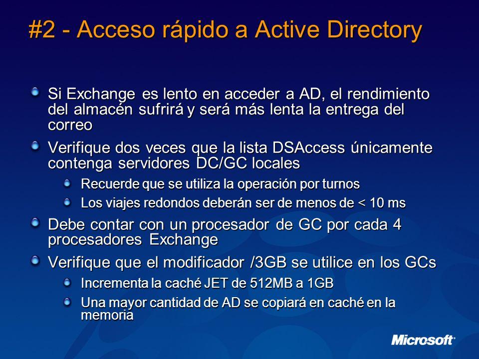 #2 - Acceso rápido a Active Directory Si Exchange es lento en acceder a AD, el rendimiento del almacén sufrirá y será más lenta la entrega del correo Verifique dos veces que la lista DSAccess únicamente contenga servidores DC/GC locales Recuerde que se utiliza la operación por turnos Los viajes redondos deberán ser de menos de < 10 ms Debe contar con un procesador de GC por cada 4 procesadores Exchange Verifique que el modificador /3GB se utilice en los GCs Incrementa la caché JET de 512MB a 1GB Una mayor cantidad de AD se copiará en caché en la memoria