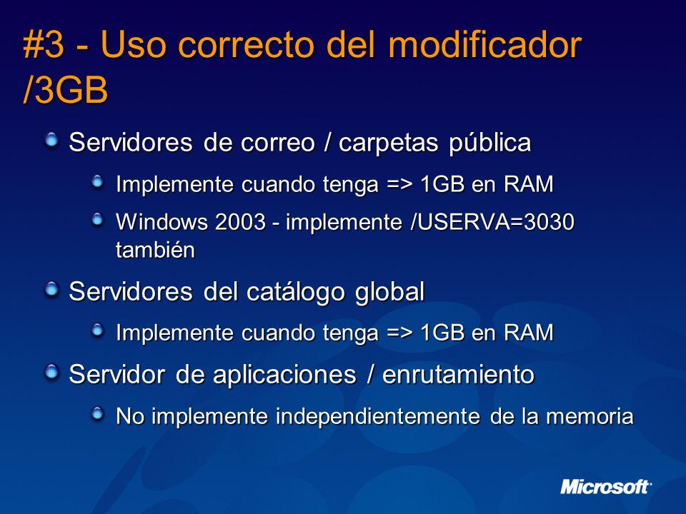 #3 - Uso correcto del modificador /3GB Servidores de correo / carpetas pública Implemente cuando tenga => 1GB en RAM Windows 2003 - implemente /USERVA=3030 también Servidores del catálogo global Implemente cuando tenga => 1GB en RAM Servidor de aplicaciones / enrutamiento No implemente independientemente de la memoria