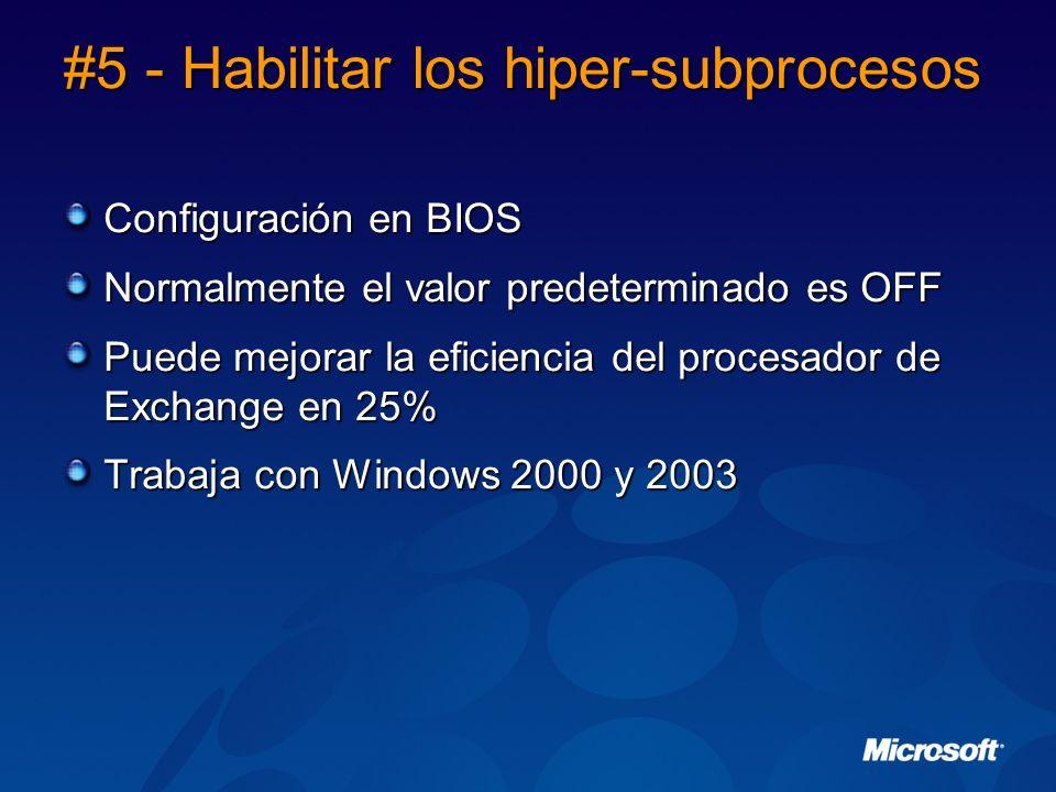 #5 - Habilitar los hiper-subprocesos Configuración en BIOS Normalmente el valor predeterminado es OFF Puede mejorar la eficiencia del procesador de Exchange en 25% Trabaja con Windows 2000 y 2003