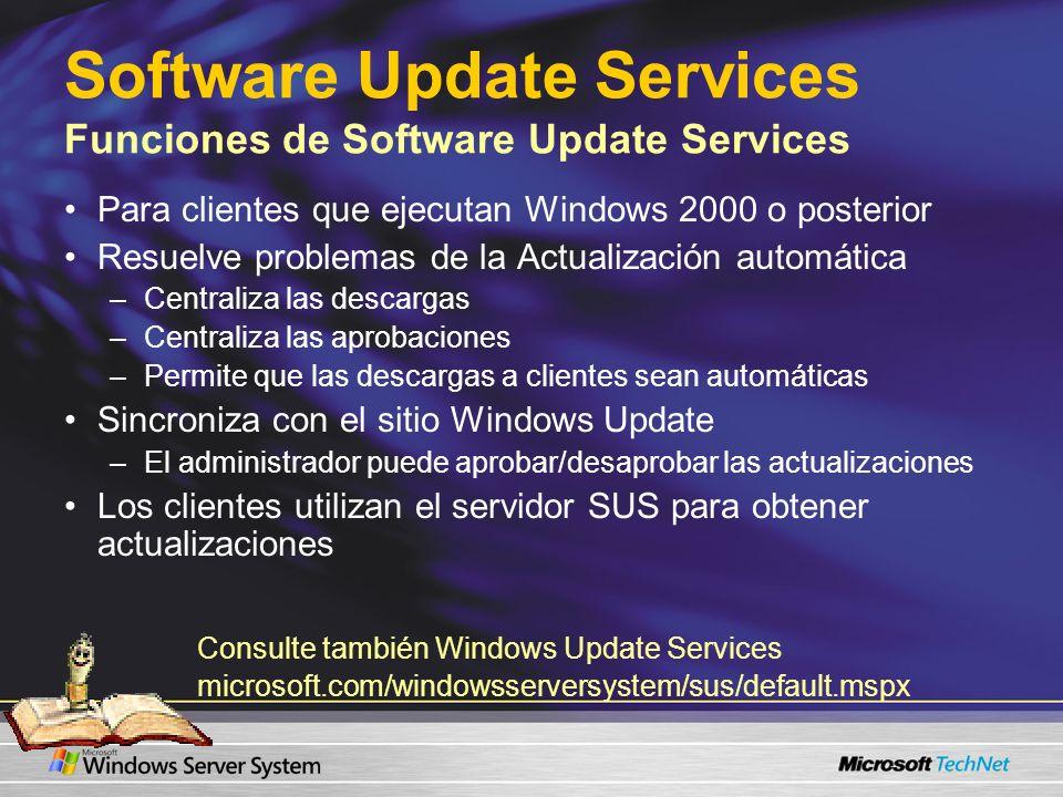 Software Update Services Funciones de Software Update Services Para clientes que ejecutan Windows 2000 o posterior Resuelve problemas de la Actualización automática –Centraliza las descargas –Centraliza las aprobaciones –Permite que las descargas a clientes sean automáticas Sincroniza con el sitio Windows Update –El administrador puede aprobar/desaprobar las actualizaciones Los clientes utilizan el servidor SUS para obtener actualizaciones Consulte también Windows Update Services microsoft.com/windowsserversystem/sus/default.mspx