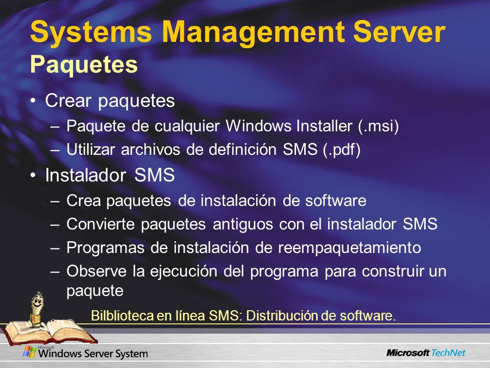 Systems Management Server Paquetes Crear paquetes –Paquete de cualquier Windows Installer (.msi) –Utilizar archivos de definición SMS (.pdf) Instalador SMS –Crea paquetes de instalación de software –Convierte paquetes antiguos con el instalador SMS –Programas de instalación de reempaquetamiento –Observe la ejecución del programa para construir un paquete Bilblioteca en línea SMS: Distribución de software.