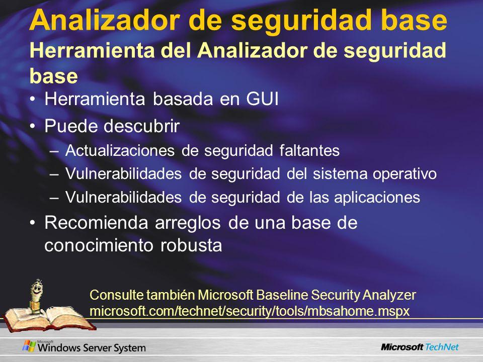 Analizador de seguridad base Herramienta del Analizador de seguridad base Herramienta basada en GUI Puede descubrir –Actualizaciones de seguridad faltantes –Vulnerabilidades de seguridad del sistema operativo –Vulnerabilidades de seguridad de las aplicaciones Recomienda arreglos de una base de conocimiento robusta Consulte también Microsoft Baseline Security Analyzer microsoft.com/technet/security/tools/mbsahome.mspx