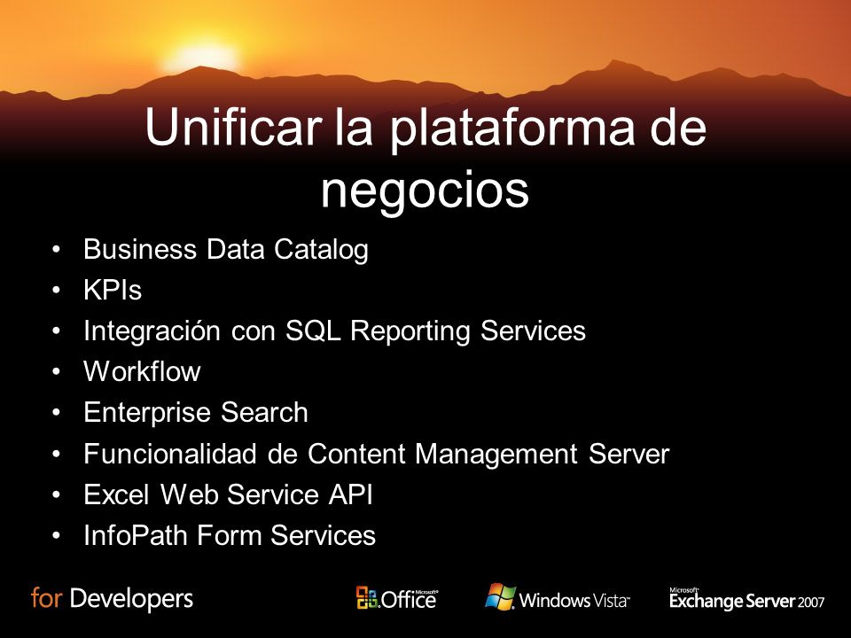 Unificar la plataforma de negocios Business Data Catalog KPIs Integración con SQL Reporting Services Workflow Enterprise Search Funcionalidad de Content Management Server Excel Web Service API InfoPath Form Services