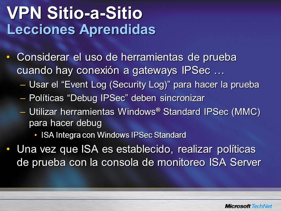 VPN Sitio-a-Sitio Lecciones Aprendidas Considerar el uso de herramientas de prueba cuando hay conexión a gateways IPSec …Considerar el uso de herramientas de prueba cuando hay conexión a gateways IPSec … –Usar el Event Log (Security Log) para hacer la prueba –Políticas Debug IPSec deben sincronizar –Utilizar herramientas Windows ® Standard IPSec (MMC) para hacer debug ISA Integra con Windows IPSec StandardISA Integra con Windows IPSec Standard Una vez que ISA es establecido, realizar políticas de prueba con la consola de monitoreo ISA ServerUna vez que ISA es establecido, realizar políticas de prueba con la consola de monitoreo ISA Server